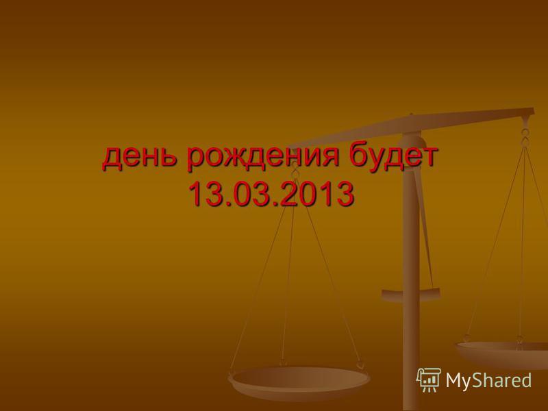 день рождения будет 13.03.2013
