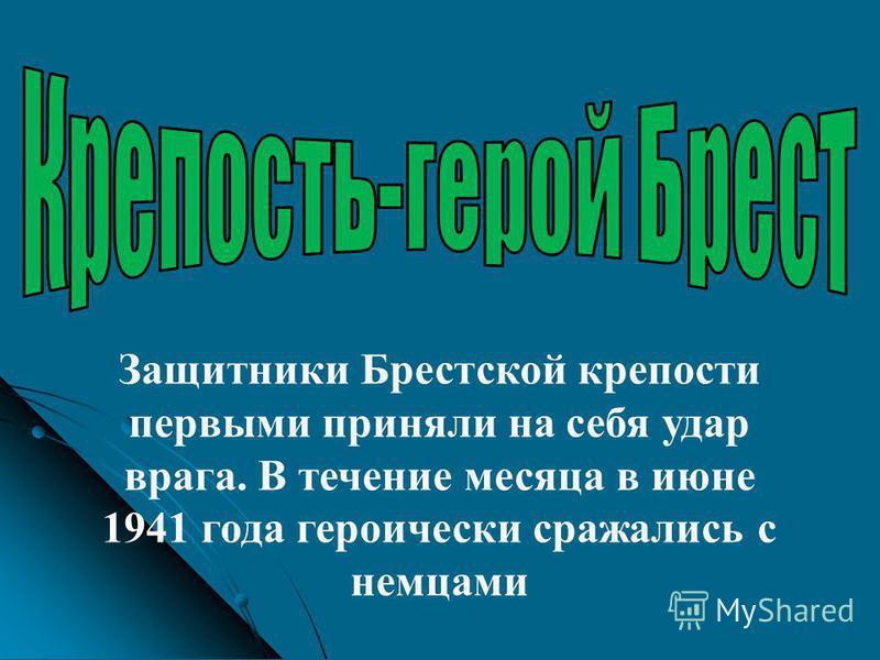 Защитники Брестской крепости первыми приняли на себя удар врага. В течение месяца в июне 1941 года героически сражались с немцами