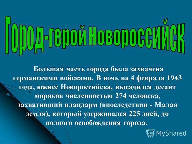 Большая часть города была захвачена германскими войсками. В ночь на 4 февраля 1943 года, южнее Новороссийска, высадился десант моряков численностью 274 человека, захвативший плацдарм (впоследствии - Малая земля), который удерживался 225 дней, до полн