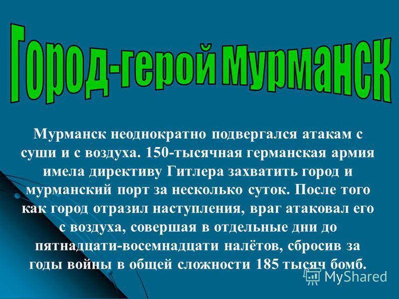 Мурманск неоднократно подвергался атакам с суши и с воздуха. 150-тысячная германская армия имела директиву Гитлера захватить город и мурманский порт за несколько суток. После того как город отразил наступления, враг атаковал его с воздуха, совершая в