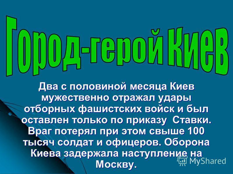 Два с половиной месяца Киев мужественно отражал удары отборных фашистских войск и был оставлен только по приказу Ставки. Враг потерял при этом свыше 100 тысяч солдат и офицеров. Оборона Киева задержала наступление на Москву.