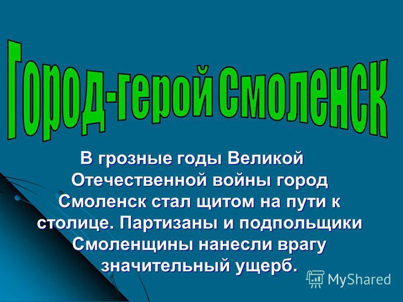 В грозные годы Великой Отечественной войны город Смоленск стал щитом на пути к столице. Партизаны и подпольщики Смоленщины нанесли врагу значительный ущерб.