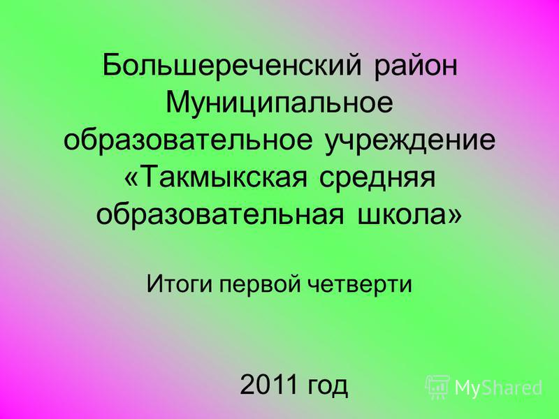 Большереченский район Муниципальное образовательное учреждение «Такмыкская средняя образовательная школа» Итоги первой четверти 2011 год