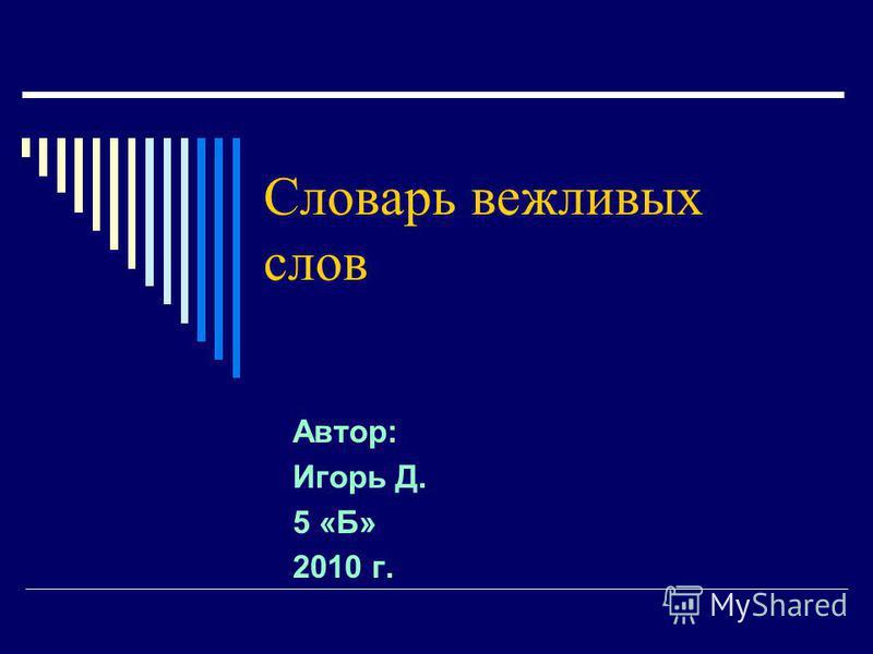 Словарь вежливых слов Автор: Игорь Д. 5 «Б» 2010 г.