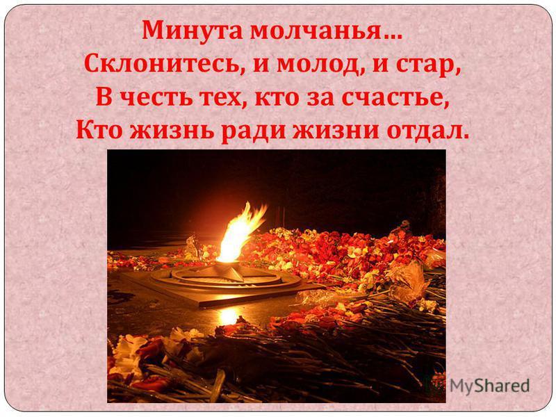 Минута молчанья … Склонитесь, и молод, и стар, В честь тех, кто за счастье, Кто жизнь ради жизни отдал.