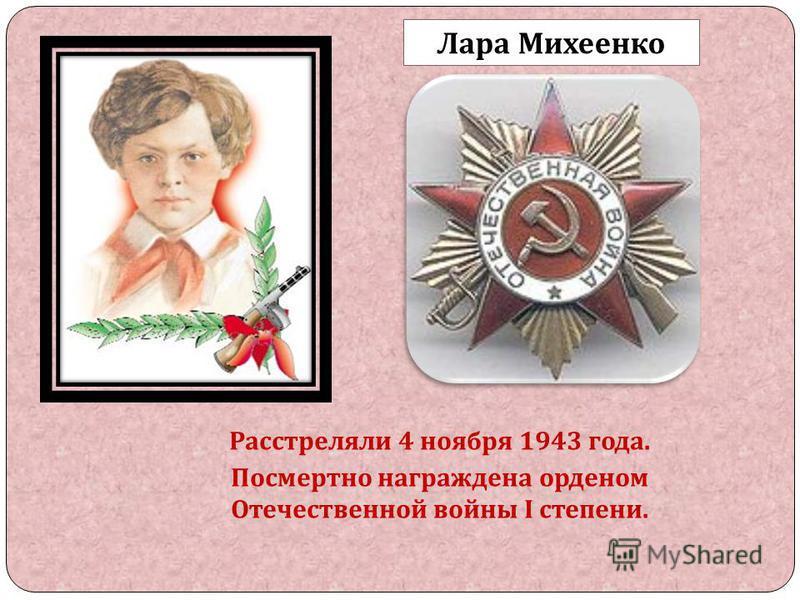 Расстреляли 4 ноября 1943 года. Посмертно награждена орденом Отечественной войны I степени. Лара Михеенко