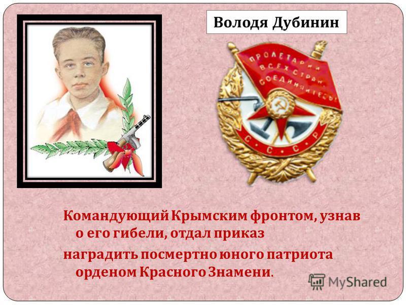 Командующий Крымским фронтом, узнав о его гибели, отдал приказ наградить посмертно юного патриота орденом Красного Знамени. Володя Дубинин
