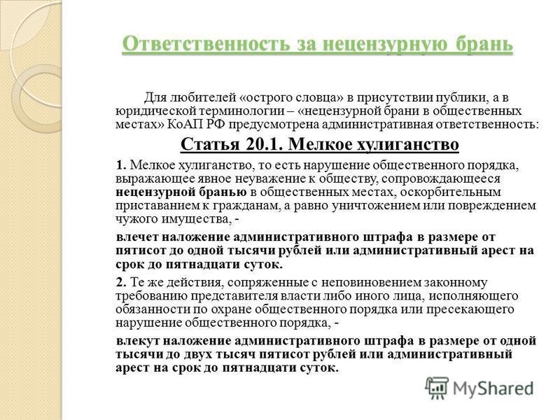 Ответственность за нецензурную брань Ответственность за нецензурную брань Для любителей «острого словца» в присутствии публики, а в юридической терминологии – «нецензурной брани в общественных местах» КоАП РФ предусмотрена административная ответствен
