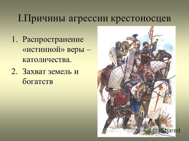 I.Причины агрессии крестоносцев 1. Распространение «истинной» веры – католичества. 2. Захват земель и богатств