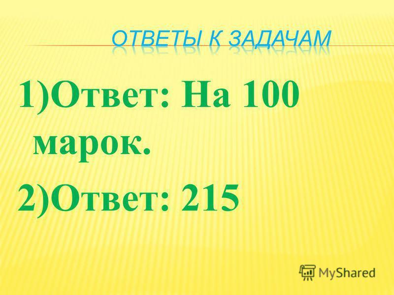 1) Ответ : На 100 марок. 2) Ответ : 215