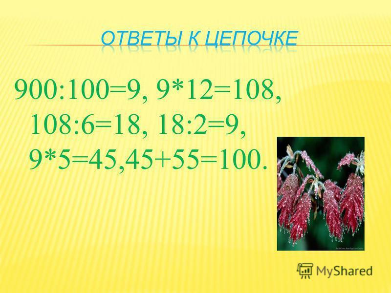 900:100=9, 9*12=108, 108:6=18, 18:2=9, 9*5=45,45+55=100.