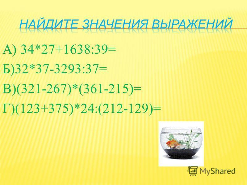 А ) 34*27+1638:39= Б )32*37-3293:37= В )(321-267)*(361-215)= Г )(123+375)*24:(212-129)=