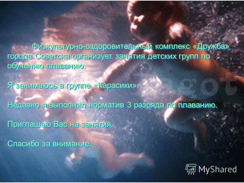Физкультурно-оздоровительный комплекс «Дружба» города Советска организует занятия детских групп по обучению плаванию. Я занимаюсь в группе «Карасики». Недавно я выполнил норматив 3 разряда по плаванию. Приглашаю Вас на занятия. Спасибо за внимание. Ф