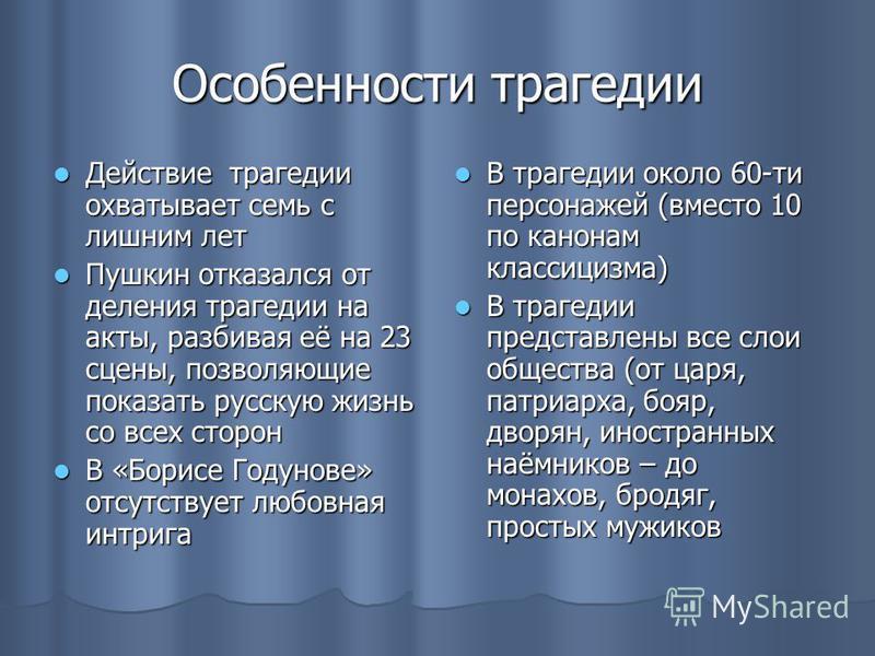 Особенности трагедии Действие трагедии охватывает семь с лишним лет Действие трагедии охватывает семь с лишним лет Пушкин отказался от деления трагедии на акты, разбивая её на 23 сцены, позволяющие показать русскую жизнь со всех сторон Пушкин отказал