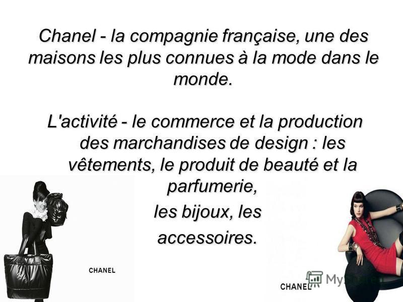 Chanel - la compagnie française, une des maisons les plus connues à la mode dans le monde. L'activité - le commerce et la production des marchandises de design : les vêtements, le produit de beauté et la parfumerie, les bijoux, les les bijoux, les ac