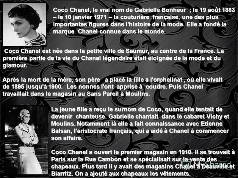 Coco Chanel, le vrai nom de Gabrielle Bonheur ; le 19 août 1883 – le 10 janvier 1971 – la couturière française, une des plus importantes figures dans l'histoire de la mode. Elle a fondé la marque Chanel connue dans le monde. Coco Chanel est née dans