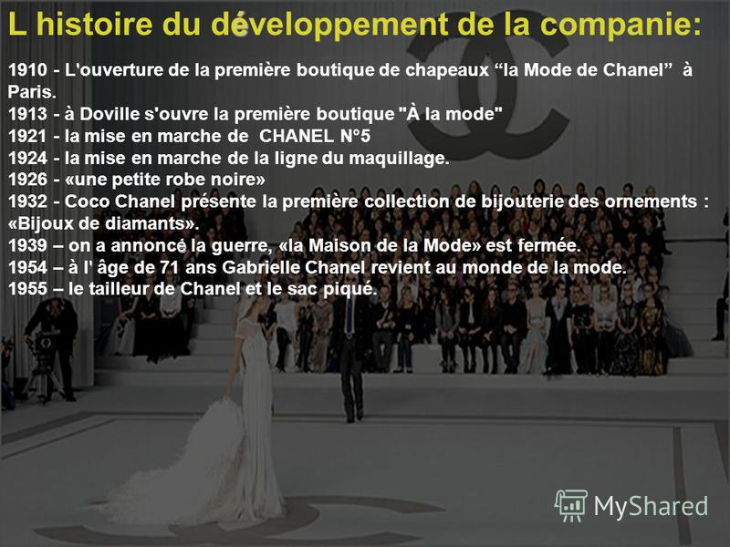 L histoire du développement de la companie: ' 1910 - L'ouverture de la première boutique de chapeaux la Mode de Chanel à Paris. 1913 - à Doville s'ouvre la première boutique