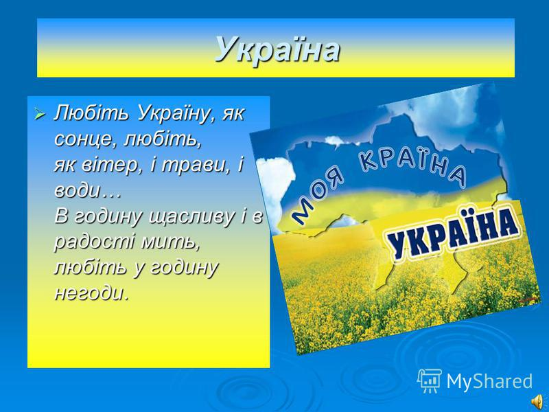 Україна Любіть Україну, як сонце, любіть, як вітер, і трави, і води… В годину щасливу і в радості мить, любіть у годину негоди. Любіть Україну, як сонце, любіть, як вітер, і трави, і води… В годину щасливу і в радості мить, любіть у годину негоди.