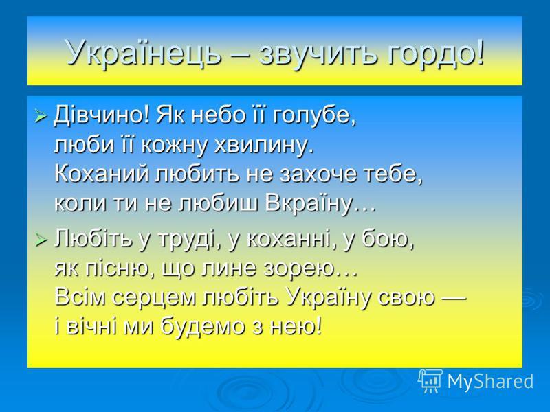 Українець – звучить гордо! Дівчино! Як небо її голубе, люби її кожну хвилину. Коханий любить не захоче тебе, коли ти не любиш Вкраїну… Дівчино! Як небо її голубе, люби її кожну хвилину. Коханий любить не захоче тебе, коли ти не любиш Вкраїну… Любіть