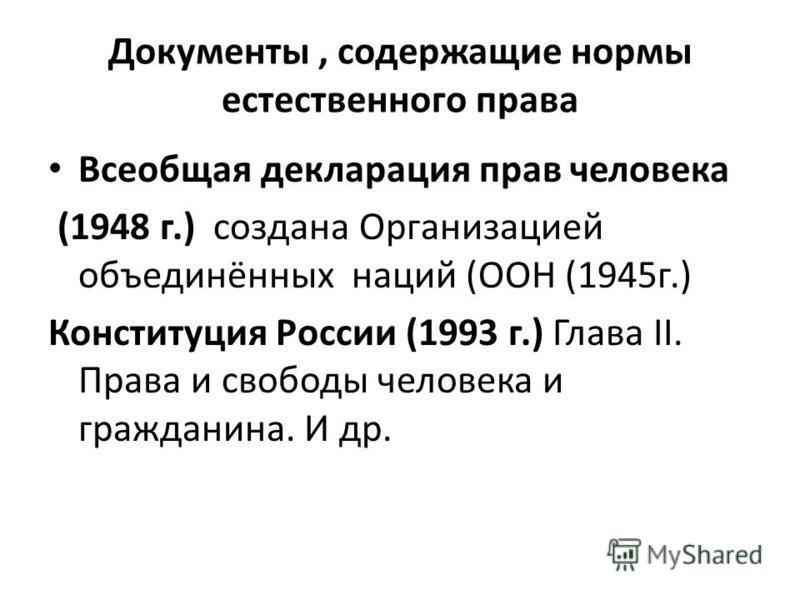 Документы, содержащие нормы естественного права Всеобщая декларация прав человека (1948 г.) создана Организацией объединённых наций (ООН (1945 г.) Конституция России (1993 г.) Глава II. Права и свободы человека и гражданина. И др.