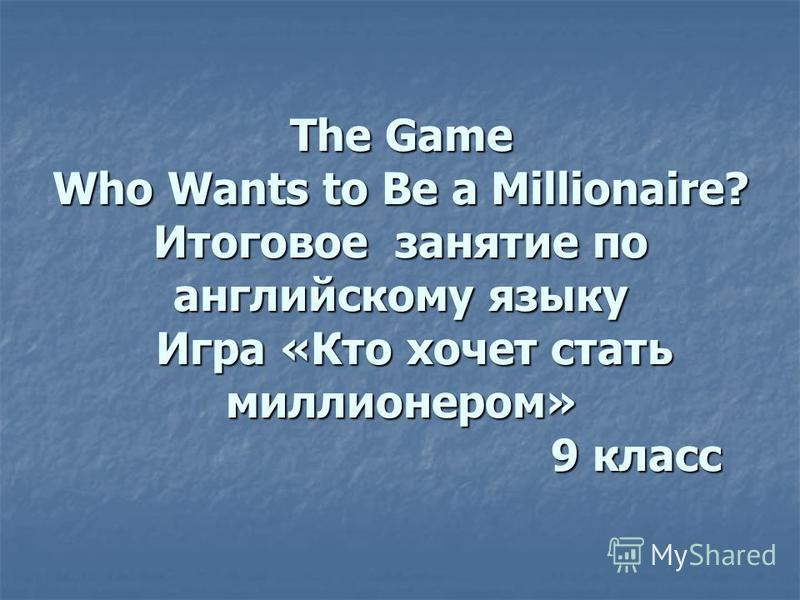 The Game Who Wants to Be a Millionaire? Итоговое занятие по английскому языку Игра «Кто хочет стать миллионером» 9 класс