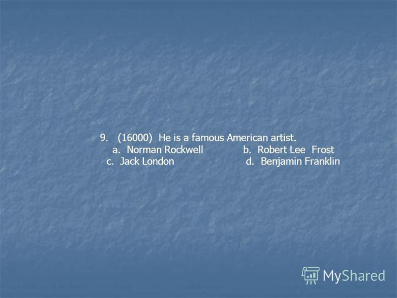 9. (16000) He is a famous American artist. a. Norman Rockwell b. Robert Lee Frost c. Jack London d. Benjamin Franklin