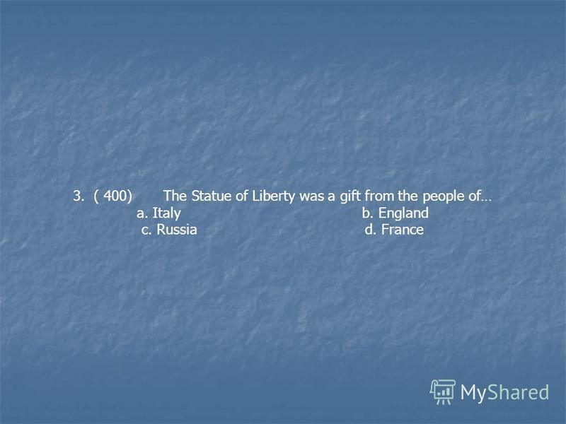 3. ( 400) The Statue of Liberty was a gift from the people of… a. Italy b. England c. Russia d. France