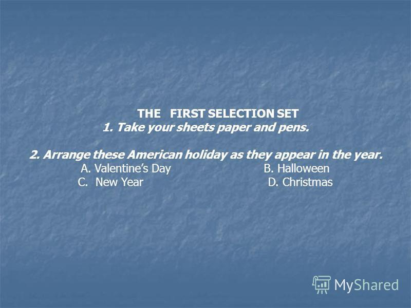 THE FIRST SELECTION SET 1. Take your sheets paper and pens. 2. Arrange these American holiday as they appear in the year. A. Valentines Day B. Halloween C. New Year D. Christmas