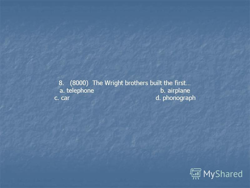8. (8000) The Wright brothers built the first… a. telephone b. airplane c. car d. phonograph