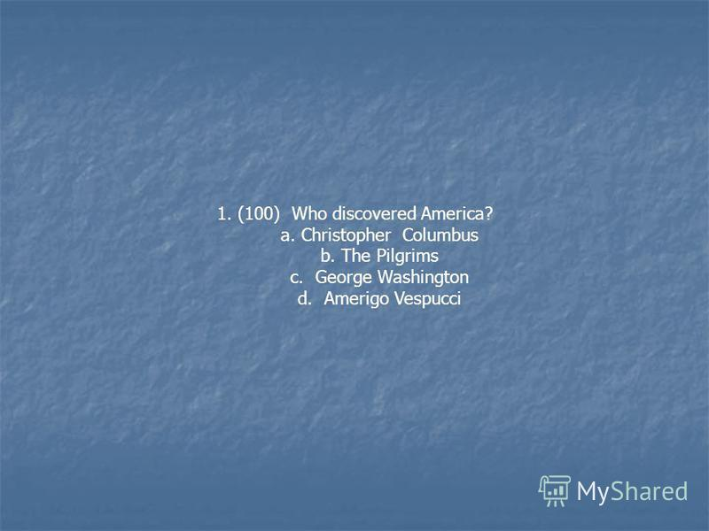 1. (100) Who discovered America? a. Christopher Columbus b. The Pilgrims c. George Washington d. Amerigo Vespucci