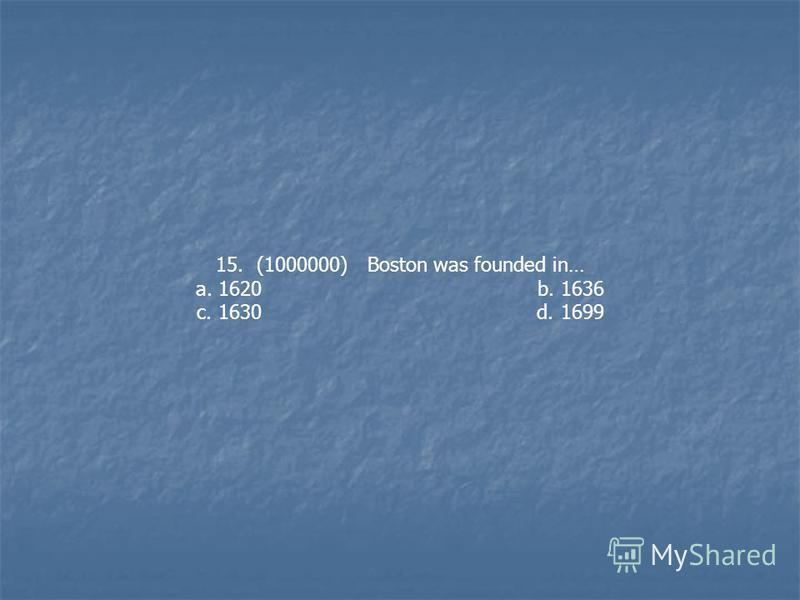 15. (1000000) Boston was founded in… a. 1620 b. 1636 c. 1630 d. 1699