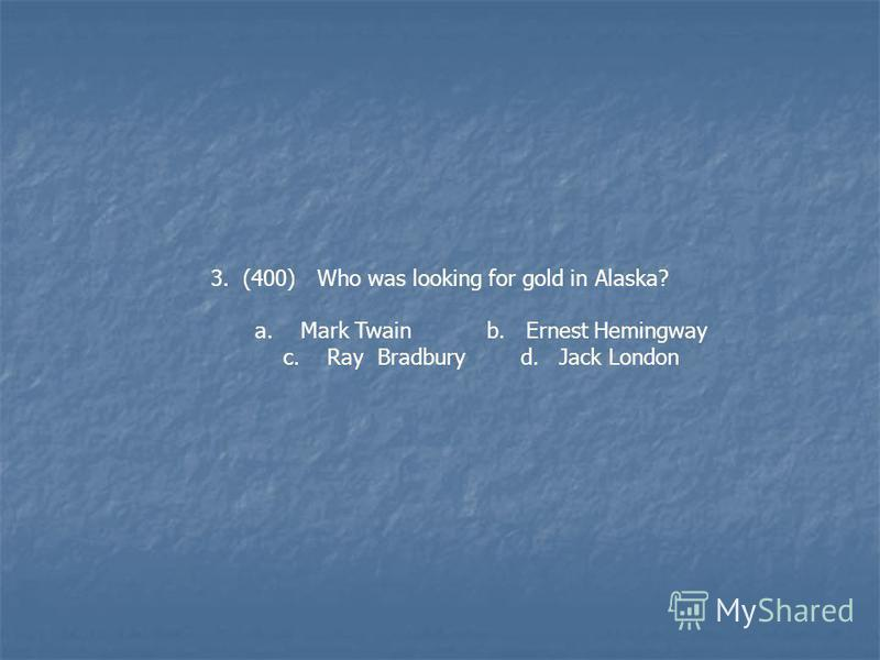 3. (400) Who was looking for gold in Alaska? a. Mark Twain b. Ernest Hemingway c. Ray Bradbury d. Jack London