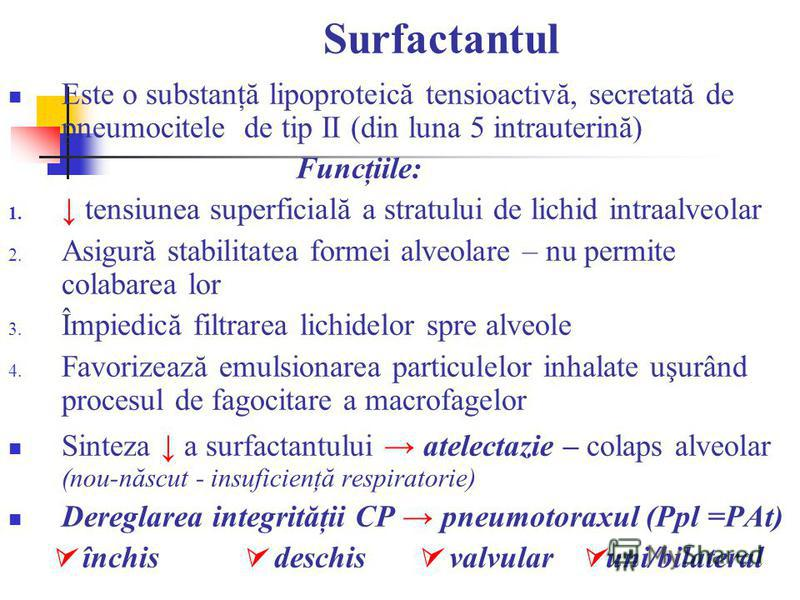 Surfactantul Este o substanţă lipoproteică tensioactivă, secretată de pneumocitele de tip II (din luna 5 intrauterină) Funcţiile: 1. tensiunea superficială a stratului de lichid intraalveolar 2. Asigură stabilitatea formei alveolare – nu permite cola