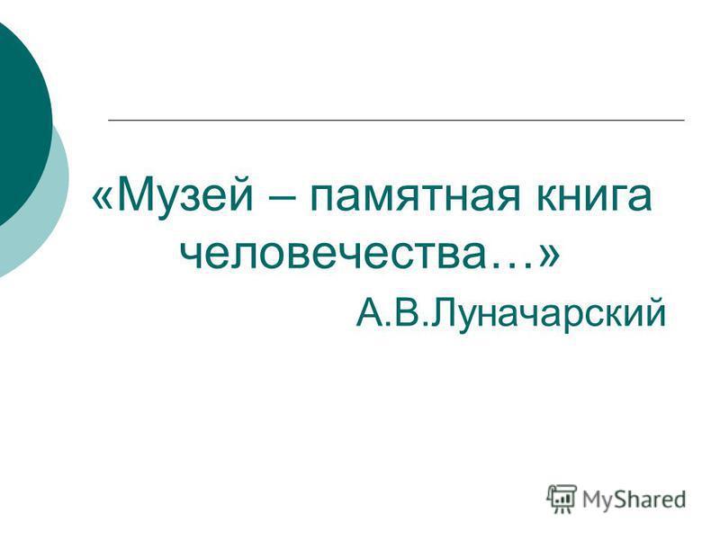 «Музей – памятная книга человечества…» А.В.Луначарский