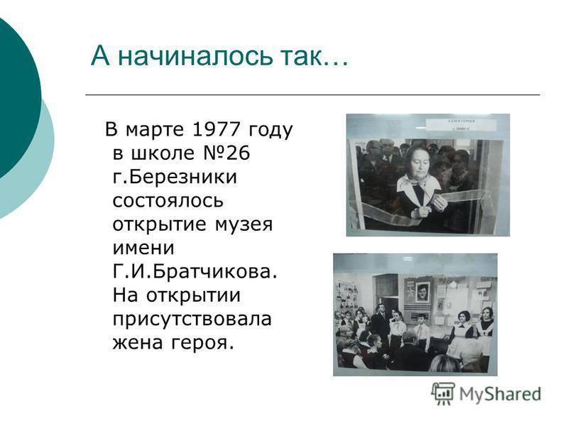 А начиналось так… В марте 1977 году в школе 26 г.Березники состоялось открытие музея имени Г.И.Братчикова. На открытии присутствовала жена героя.