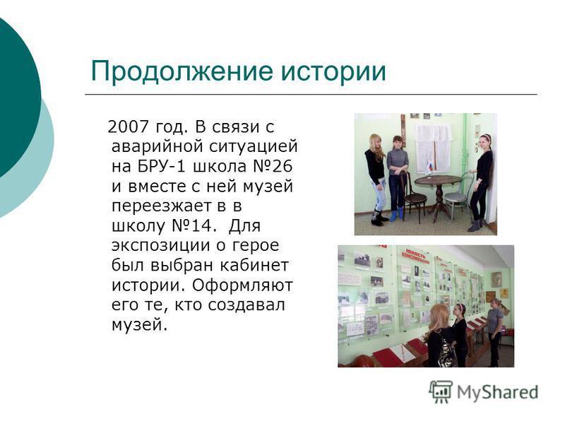 Продолжение истории 2007 год. В связи с аварийной ситуацией на БРУ-1 школа 26 и вместе с ней музей переезжает в в школу 14. Для экспозиции о герое был выбран кабинет истории. Оформляют его те, кто создавал музей.