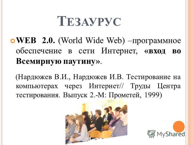 Т ЕЗАУРУС WEB 2.0. (World Wide Web) –программное обеспечение в сети Интернет, «вход во Всемирную паутину». (Нардюжев В.И., Нардюжев И.В. Тестирование на компьютерах через Интернет// Труды Центра тестирования. Выпуск 2.-М: Прометей, 1999)