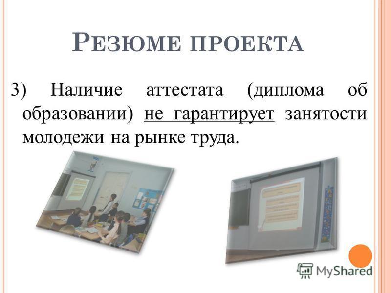 Р ЕЗЮМЕ ПРОЕКТА 3) Наличие аттестата (диплома об образовании) не гарантирует занятости молодежи на рынке труда.