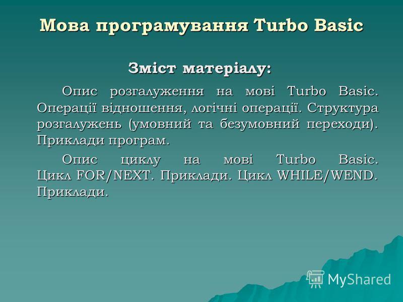 Мова програмування Turbo Basic Зміст матеріалу: Опис розгалуження на мові Turbo Basic. Операції відношення, логічні операції. Структура розгалужень (умовний та безумовний переходи). Приклади програм. Опис циклу на мові Turbo Basic. Цикл FOR/NEXT. При