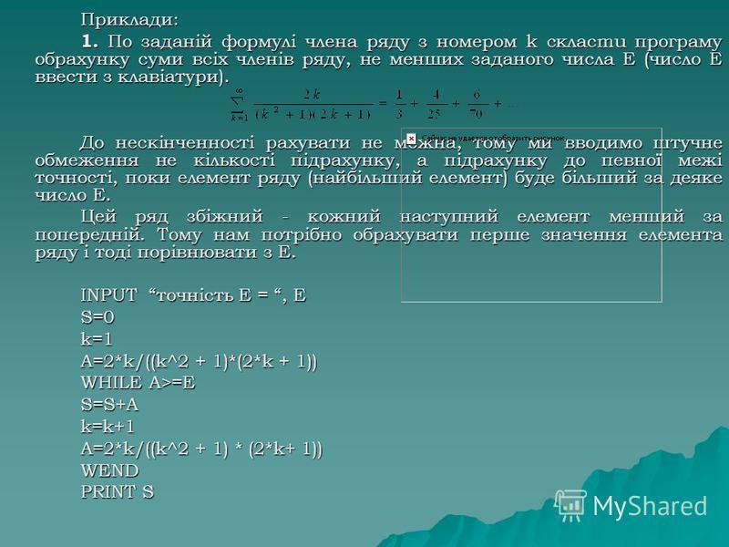 Приклади: 1. По заданій формулі члена ряду з номером k склacmu програму обрахунку суми всіх членів ряду, не менших заданого числа Е (число Е ввести з клавіатури). До нескінченності рахувати не можна, тому ми вводимо штучне обмеження не кількості підр