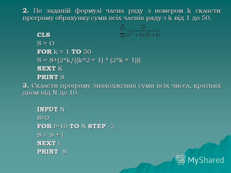 2. По заданій формулі члена ряду з номером k скласти програму обрахунку суми всіх членів ряду з k від 1 до 50. CLS S = О FOR k = 1 TO 50 S = S+(2*k/((k^2 + 1) * (2*k + 1))) NEXT K PRINT S 3. Скласти програму знаходження суми всіх чисел, кратних двом