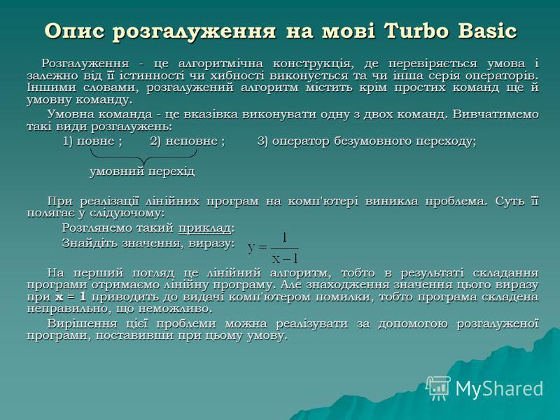 Опис розгалуження на мові Turbo Basic Розгалуження - це алгоритмічна конструкція, де перевіряється умова і залежно від її істинності чи хибності виконується та чи інша серія операторів. Іншими словами, розгалужений алгоритм містить крім простих коман
