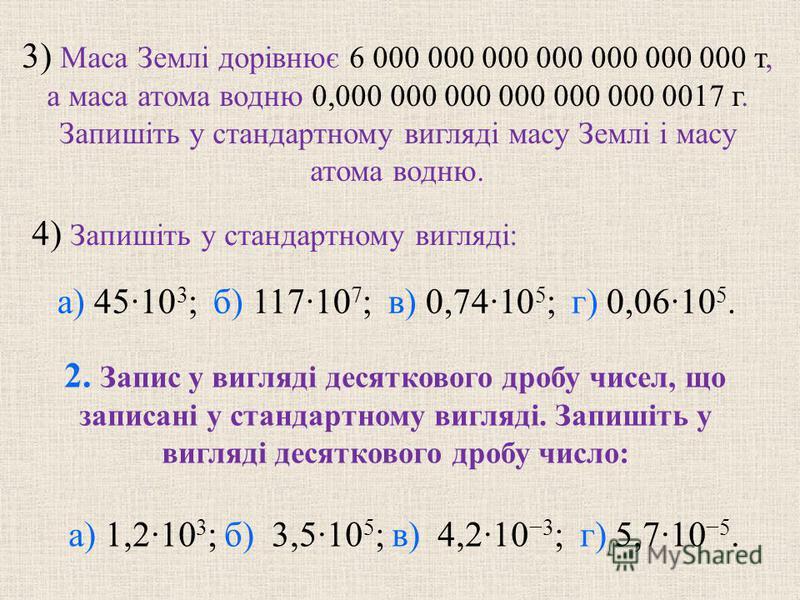 4) Запишiть у стандартному виглядi: 3) Маса Землi дорiвнює 6 000 000 000 000 000 000 000 т, а маса атома водню 0,000 000 000 000 000 000 0017 г. Запишiть у стандартному виглядi масу Землi i масу атома водню. 2. Запис у виглядi десяткового дробу чисел