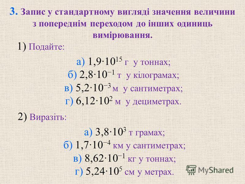а) 1,9·10 15 г у тоннах; б) 2,8·10 1 т у кiлограмах; в) 5,2·10 3 м у сантиметрах; г) 6,12·10 2 м у дециметрах. 3. Запис у стандартному виглядi значення величини з попереднiм переходом до iнших одиниць вимiрювання. 1) Подайте: а) 3,8·10 3 т грамах; б)