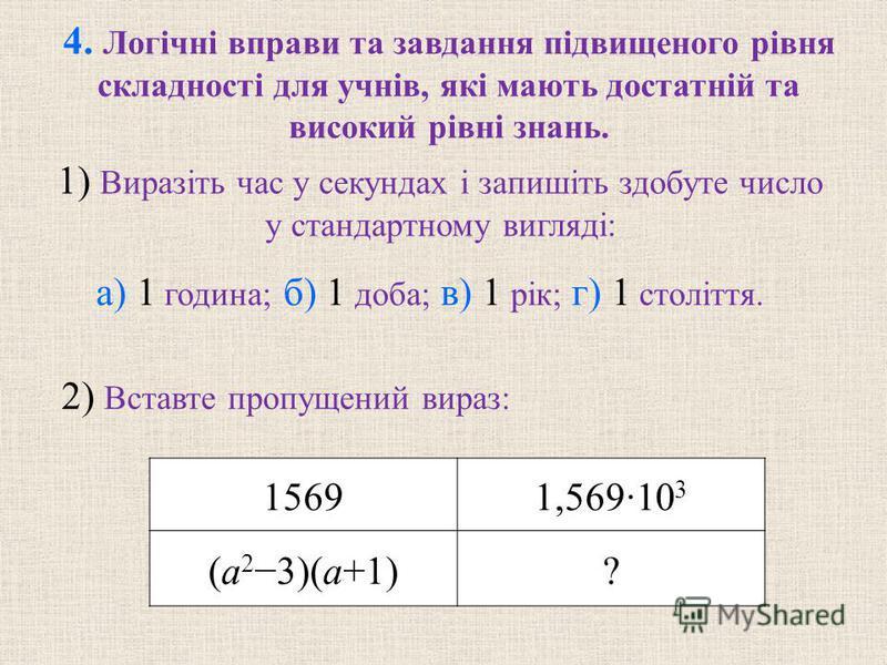 15691,569·10 3 (a 2 3)(a+1)? 4. Логiчнi вправи та завдання пiдвищеного рiвня складностi для учнiв, якi мають достатнiй та високий рiвні знань. а) 1 година; б) 1 доба; в) 1 рiк; г) 1 столiття. 1) Виразiть час у секундах i запишiть здобуте число у стан