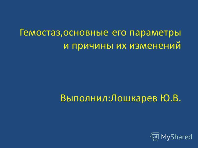 Гемостаз,основные его параметры и причины их изменений Выполнил:Лошкарев Ю.В.