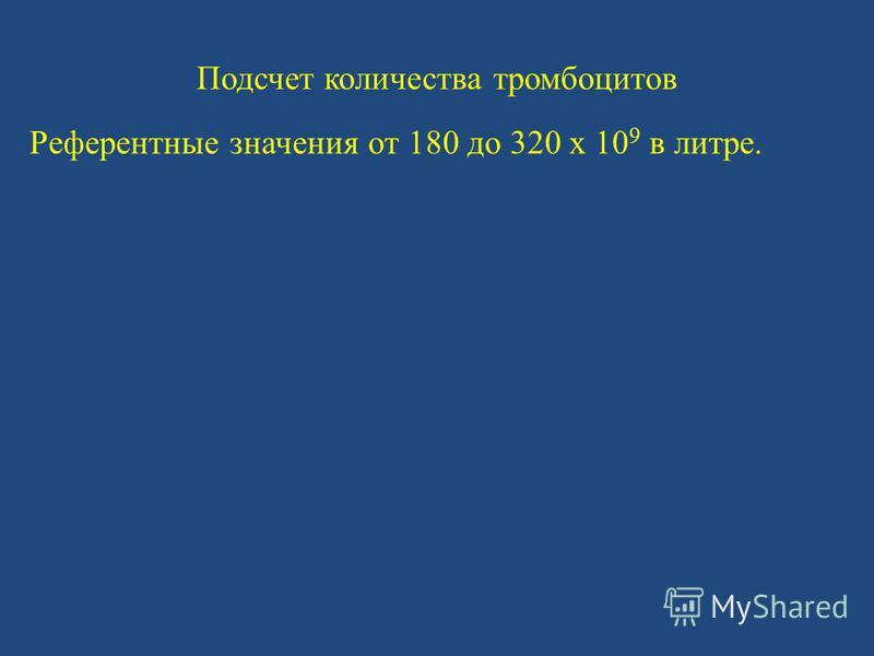 Подсчет количества тромбоцитов Референтные значения от 180 до 320 x 10 9 в литре.