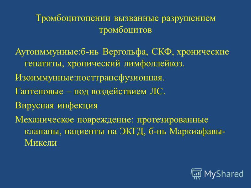 Тромбоцитопении вызванные разрушением тромбоцитов Аутоиммунные:бань Вергольфа, СКФ, хронические гепатиты, хронический лимфолейкоз. Изоиммунные:посттрансфузионная. Гаптеновые – под воздействием ЛС. Вирусная инфекция Механическое повреждение: протезиро