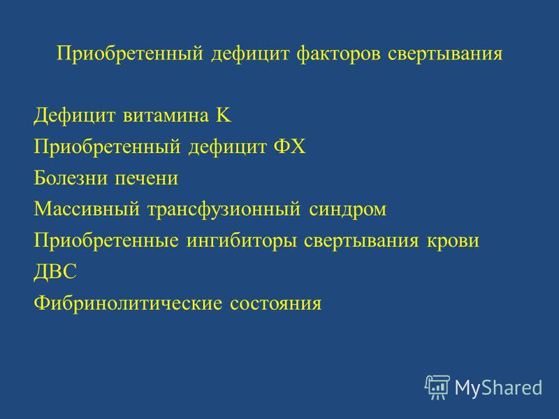 Приобретенный дефицит факторов свертывания Дефицит витамина K Приобретенный дефицит ФX Болезни печени Массивный трансфузионный синдром Приобретенные ингибиторы свертывания крови ДВС Фибринолитические состояния