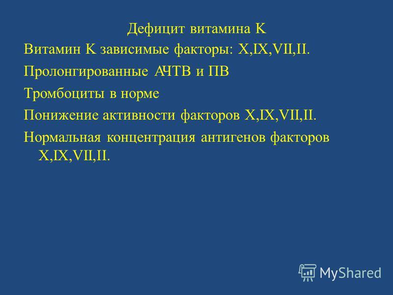 Дефицит витамина K Витамин K зависимые факторы: X,IX,VII,II. Пролонгированные АЧТВ и ПВ Тромбоциты в норме Понижение активности факторов X,IX,VII,II. Нормальная концентрация антигенов факторов X,IX,VII,II.